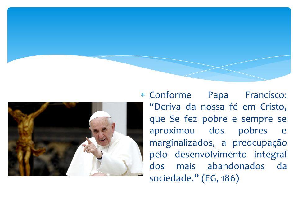 """ Conforme Papa Francisco: """"Deriva da nossa fé em Cristo, que Se fez pobre e sempre se aproximou dos pobres e marginalizados, a preocupação pelo desen"""