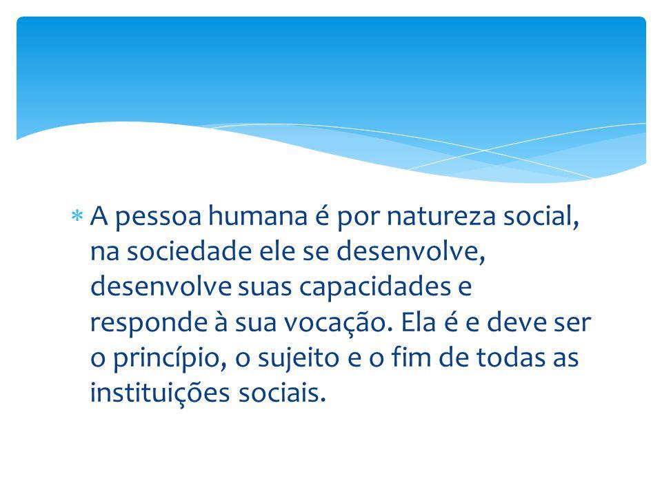  A pessoa humana é por natureza social, na sociedade ele se desenvolve, desenvolve suas capacidades e responde à sua vocação. Ela é e deve ser o prin