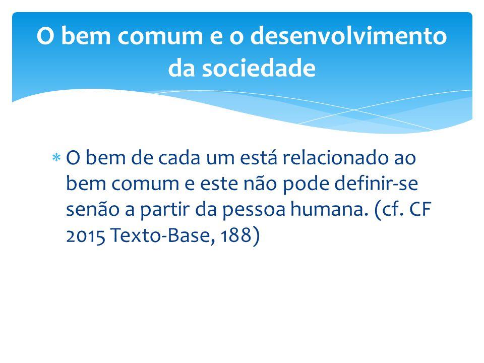  O bem de cada um está relacionado ao bem comum e este não pode definir-se senão a partir da pessoa humana. (cf. CF 2015 Texto-Base, 188) O bem comum