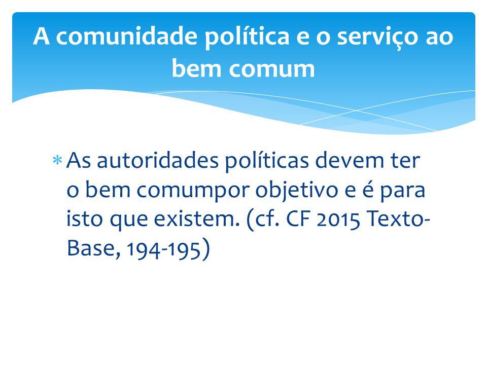  As autoridades políticas devem ter o bem comumpor objetivo e é para isto que existem. (cf. CF 2015 Texto- Base, 194-195) A comunidade política e o s