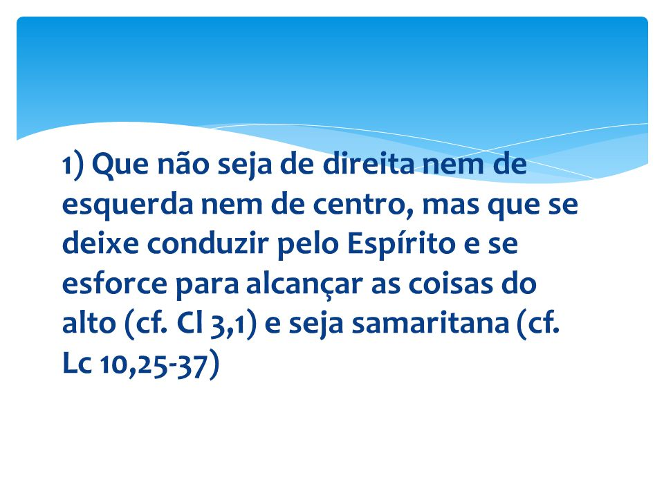 1) Que não seja de direita nem de esquerda nem de centro, mas que se deixe conduzir pelo Espírito e se esforce para alcançar as coisas do alto (cf. Cl