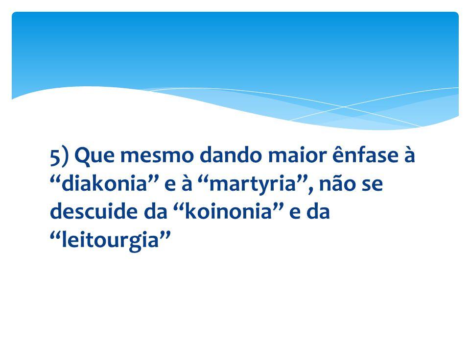 """5) Que mesmo dando maior ênfase à """"diakonia"""" e à """"martyria"""", não se descuide da """"koinonia"""" e da """"leitourgia"""""""