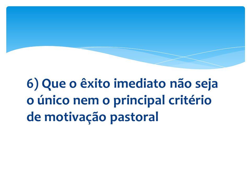 6) Que o êxito imediato não seja o único nem o principal critério de motivação pastoral