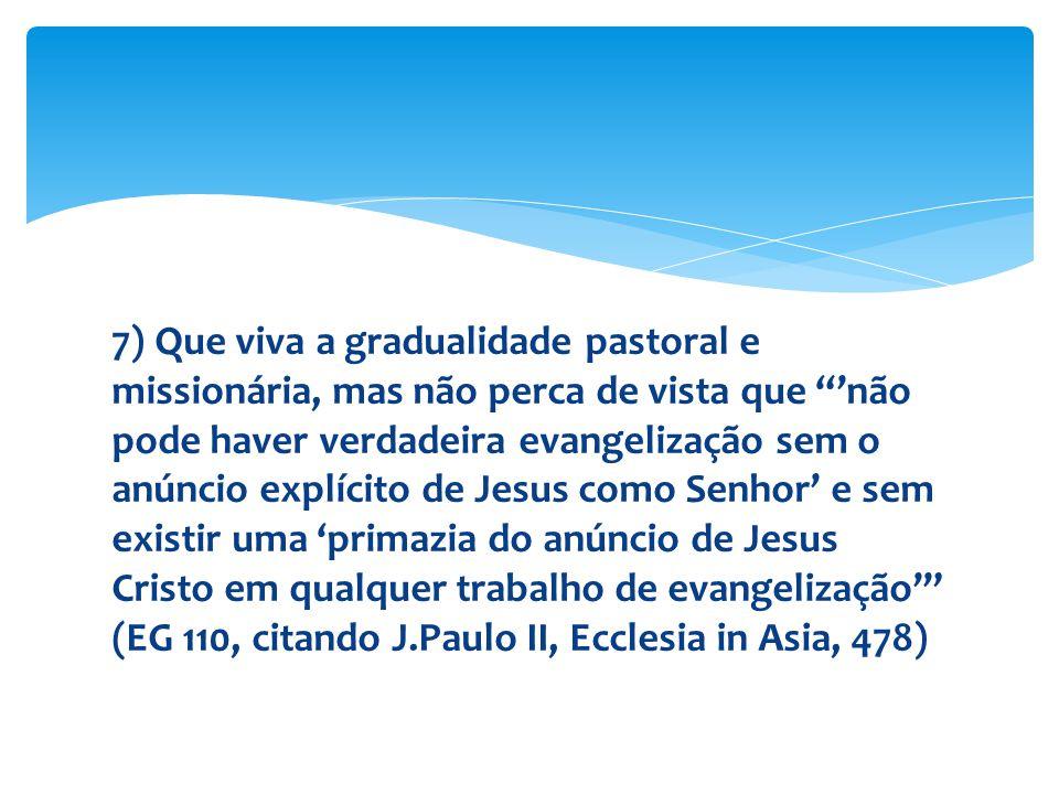"""7) Que viva a gradualidade pastoral e missionária, mas não perca de vista que """"'não pode haver verdadeira evangelização sem o anúncio explícito de Jes"""