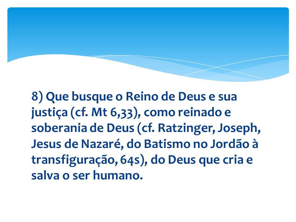 8) Que busque o Reino de Deus e sua justiça (cf. Mt 6,33), como reinado e soberania de Deus (cf. Ratzinger, Joseph, Jesus de Nazaré, do Batismo no Jor