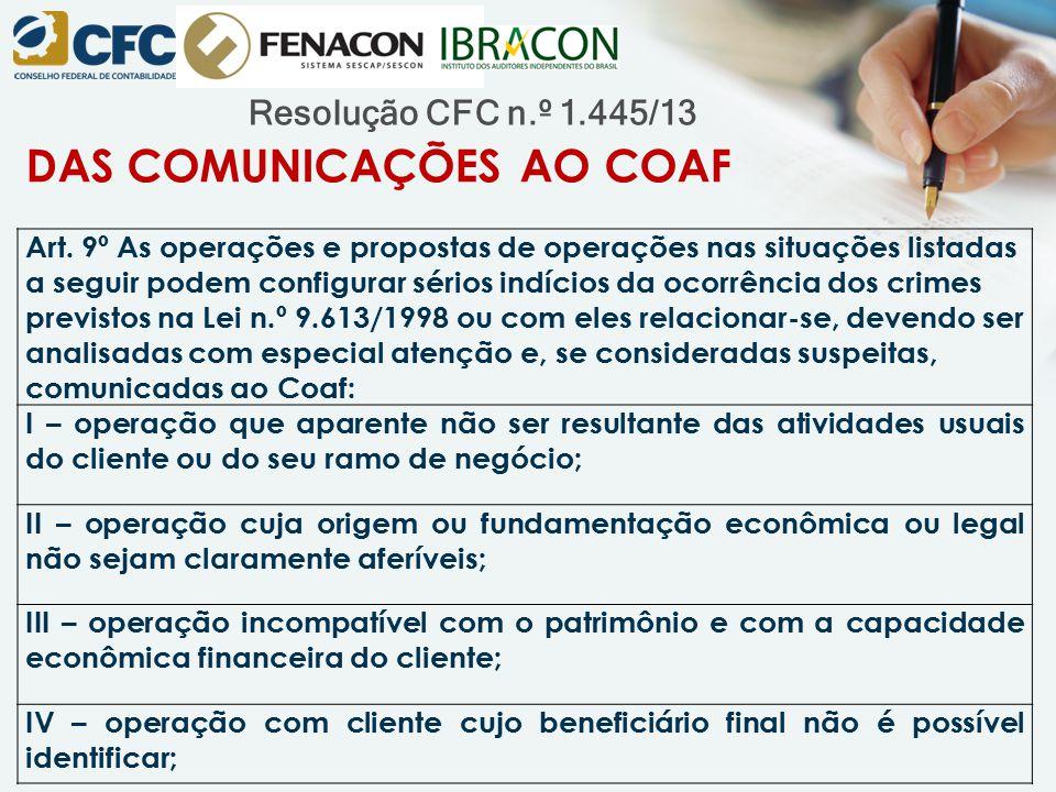 Resolução CFC n.º 1.445/13 DAS COMUNICAÇÕES AO COAF Art. 9º As operações e propostas de operações nas situações listadas a seguir podem configurar sér