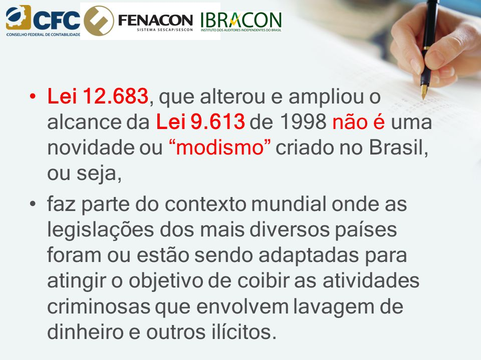 Lei 12.683, que alterou e ampliou o alcance da Lei 9.613 de 1998 não é uma novidade ou modismo criado no Brasil, ou seja, faz parte do contexto mundial onde as legislações dos mais diversos países foram ou estão sendo adaptadas para atingir o objetivo de coibir as atividades criminosas que envolvem lavagem de dinheiro e outros ilícitos.