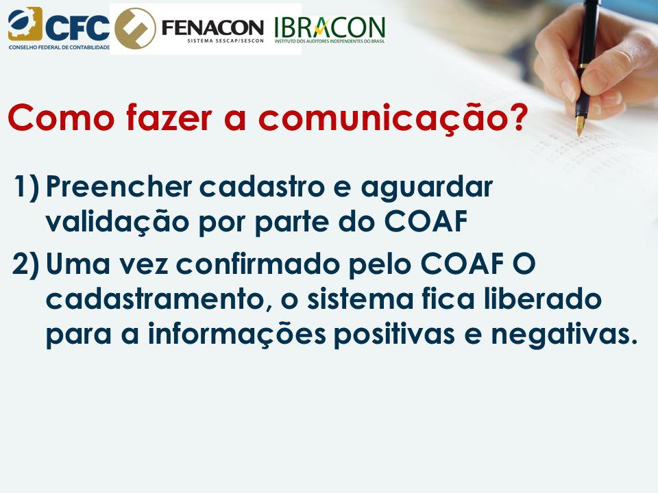 Como fazer a comunicação? 1)Preencher cadastro e aguardar validação por parte do COAF 2)Uma vez confirmado pelo COAF O cadastramento, o sistema fica l
