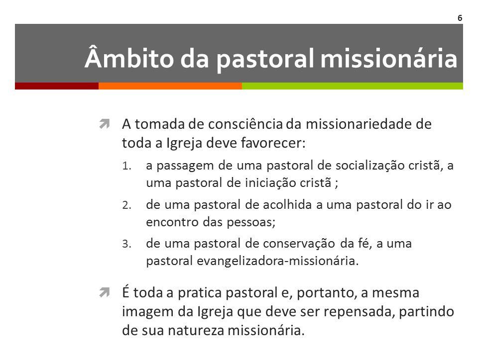 Âmbito da pastoral missionária  A tomada de consciência da missionariedade de toda a Igreja deve favorecer: 1.