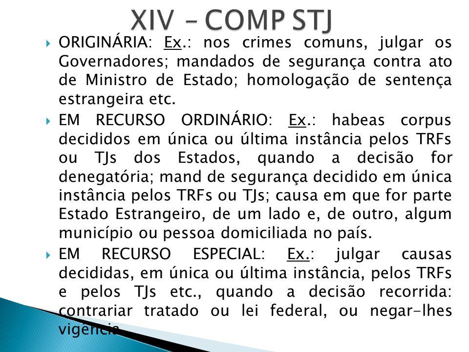  ORIGINÁRIA: Ex.: nos crimes comuns, julgar os Governadores; mandados de segurança contra ato de Ministro de Estado; homologação de sentença estrangeira etc.