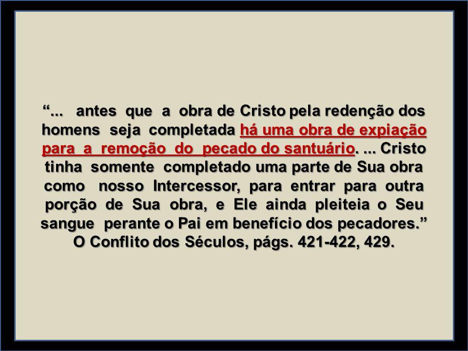 """""""... antes que a obra de Cristo pela redenção dos homens seja completada há uma obra de expiação para a remoção do pecado do santuário.... Cristo tinh"""