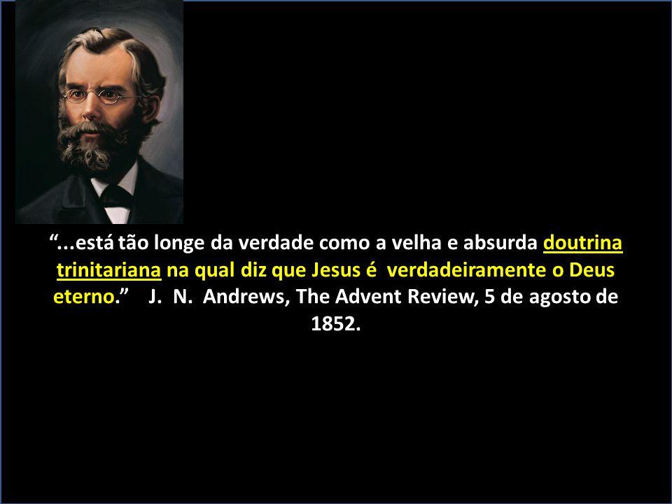 """""""...está tão longe da verdade como a velha e absurda doutrina trinitariana na qual diz que Jesus é verdadeiramente o Deus eterno."""" J. N. Andrews, The"""