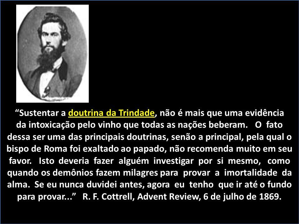 """doutrina da Trindade """"Sustentar a doutrina da Trindade, não é mais que uma evidência da intoxicação pelo vinho que todas as nações beberam. O fato des"""