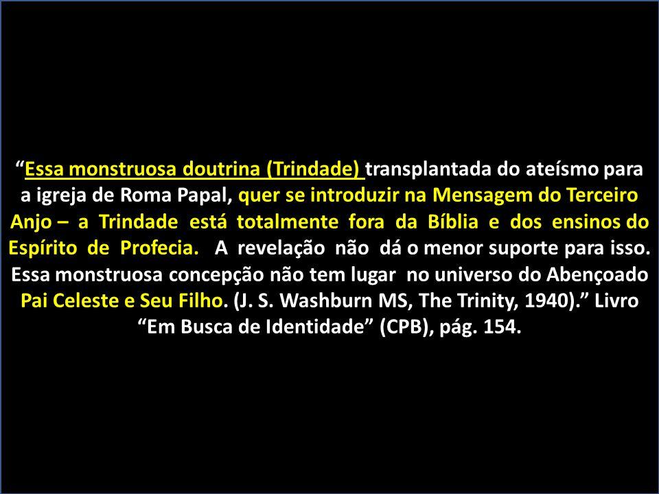 """Essa monstruosa doutrina (Trindade) """"Essa monstruosa doutrina (Trindade) transplantada do ateísmo para quer se introduzir na Mensagem do Terceiro a ig"""