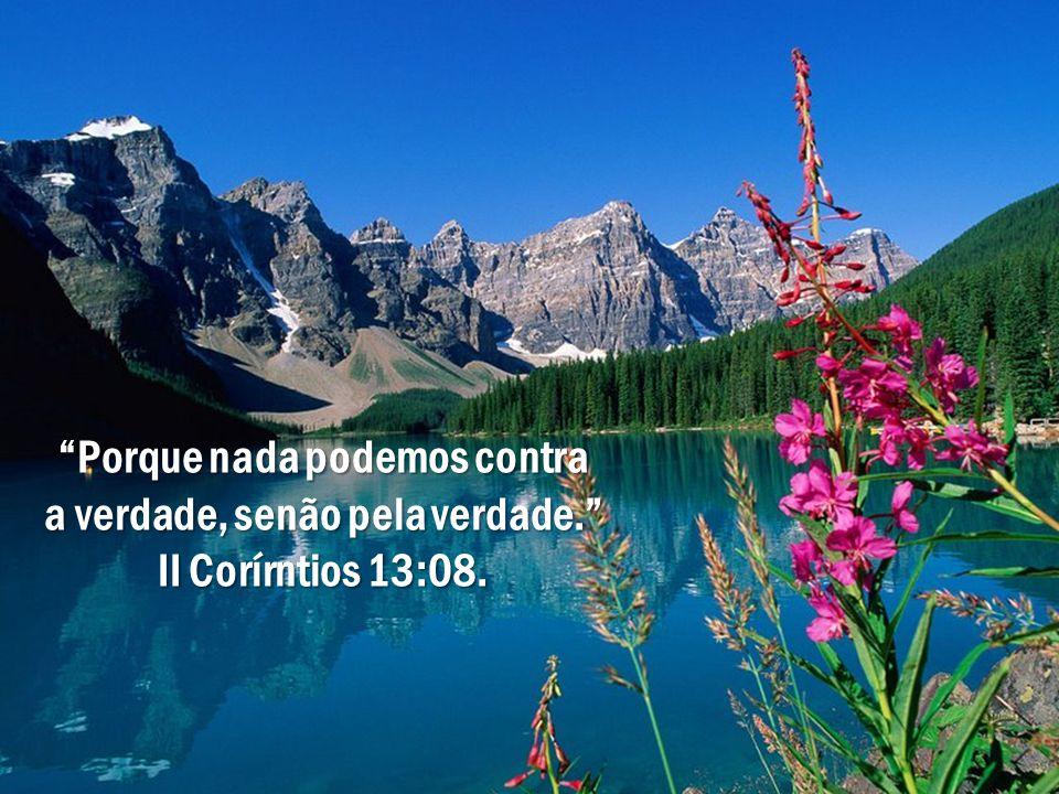 """""""Porque nada podemos contra a verdade, senão pela verdade."""" II Corírntios 13:08."""