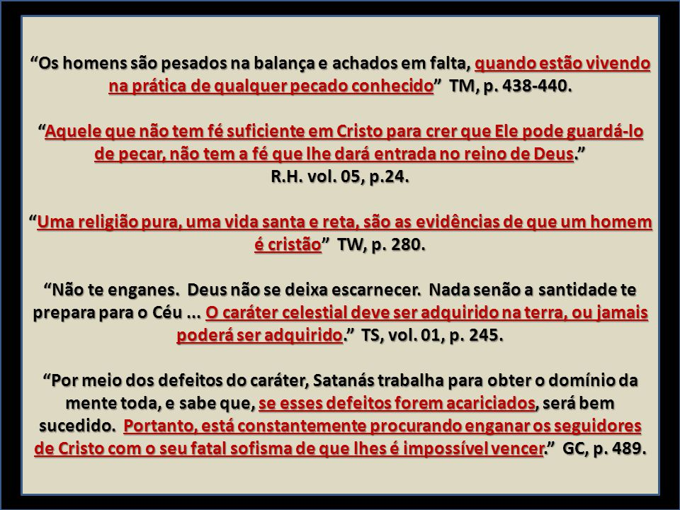 """""""Os homens são pesados na balança e achados em falta, quando estão vivendo na prática de qualquer pecado conhecido"""" TM, p. 438-440. """"Aquele que não te"""