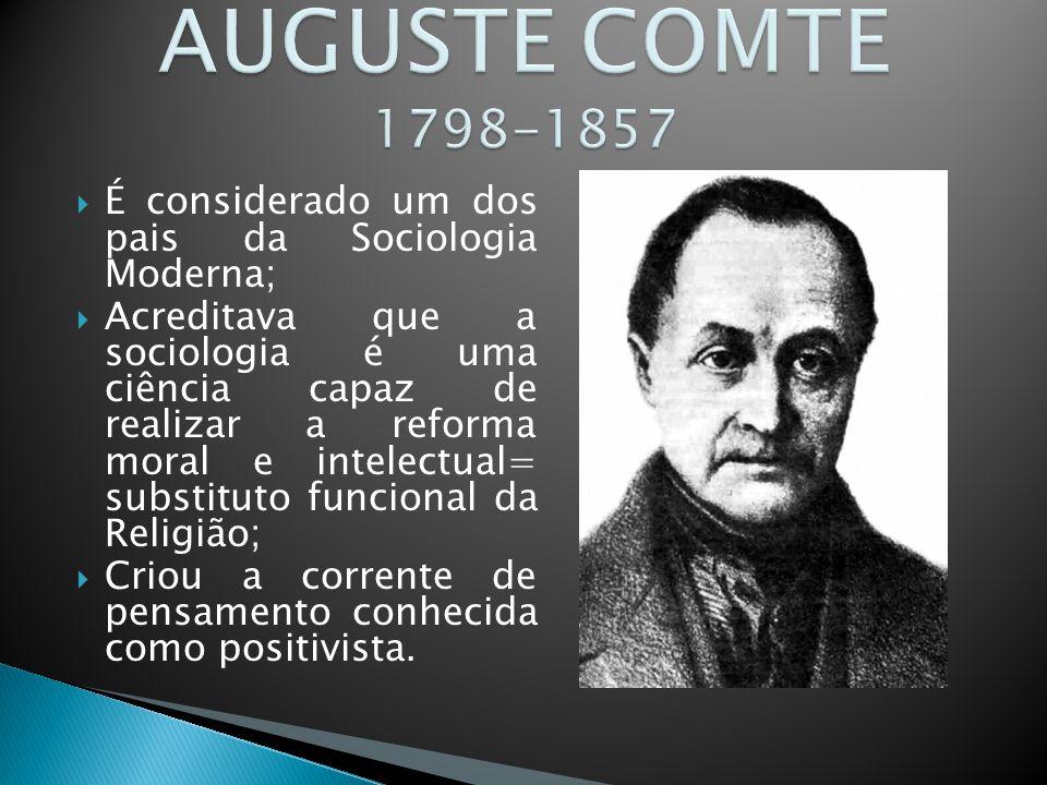  É considerado um dos pais da Sociologia Moderna;  Acreditava que a sociologia é uma ciência capaz de realizar a reforma moral e intelectual= substituto funcional da Religião;  Criou a corrente de pensamento conhecida como positivista.
