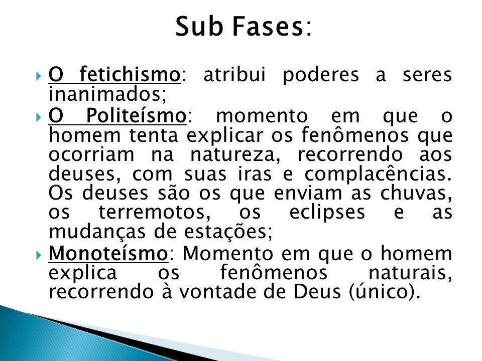 Sub Fases:  O fetichismo: atribui poderes a seres inanimados;  O Politeísmo: momento em que o homem tenta explicar os fenômenos que ocorriam na natureza, recorrendo aos deuses, com suas iras e complacências.