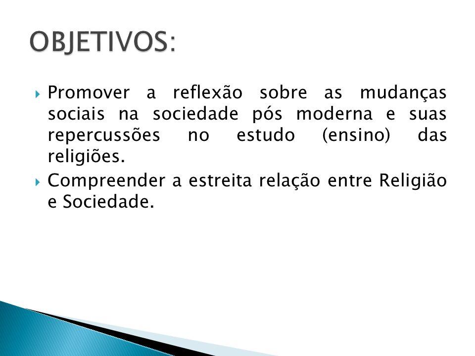  Promover a reflexão sobre as mudanças sociais na sociedade pós moderna e suas repercussões no estudo (ensino) das religiões.