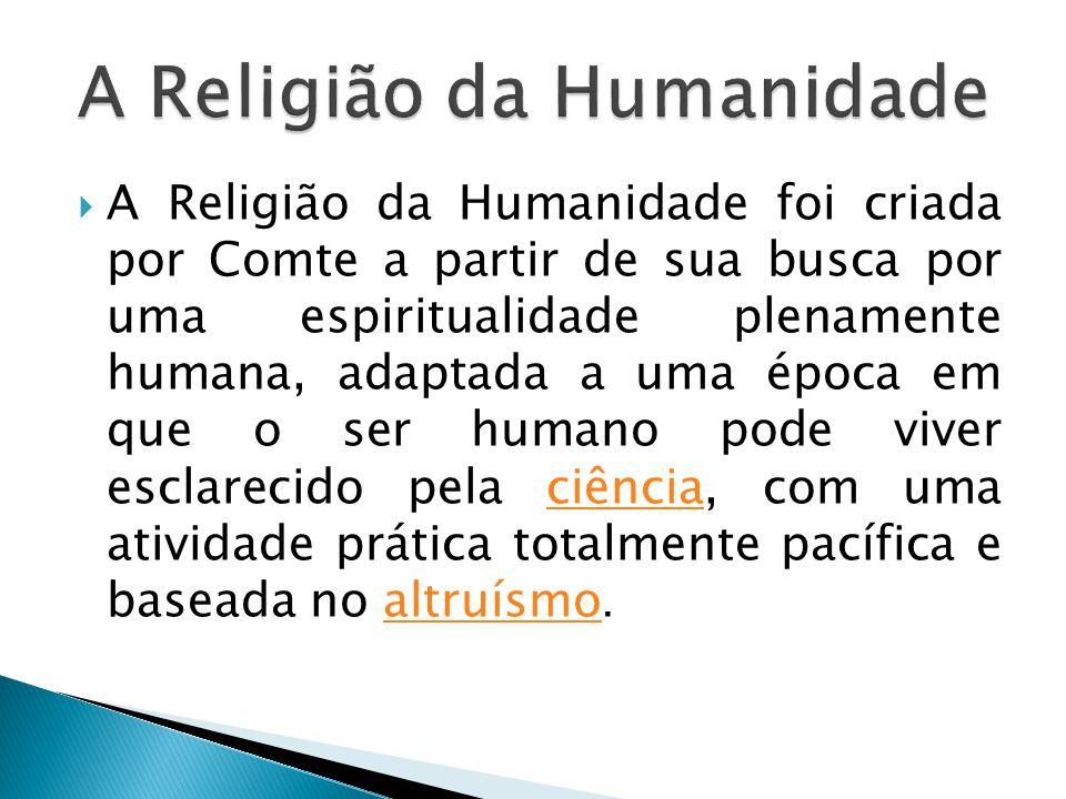  A Religião da Humanidade foi criada por Comte a partir de sua busca por uma espiritualidade plenamente humana, adaptada a uma época em que o ser humano pode viver esclarecido pela ciência, com uma atividade prática totalmente pacífica e baseada no altruísmo.ciênciaaltruísmo