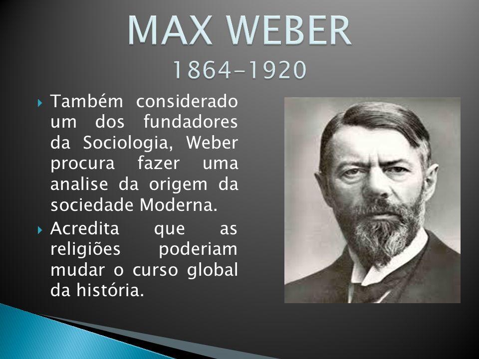  Também considerado um dos fundadores da Sociologia, Weber procura fazer uma analise da origem da sociedade Moderna.