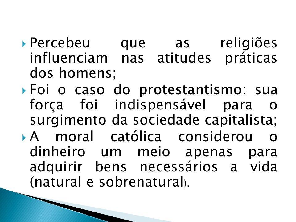 Percebeu que as religiões influenciam nas atitudes práticas dos homens;  Foi o caso do protestantismo: sua força foi indispensável para o surgimento da sociedade capitalista;  A moral católica considerou o dinheiro um meio apenas para adquirir bens necessários a vida (natural e sobrenatural ).