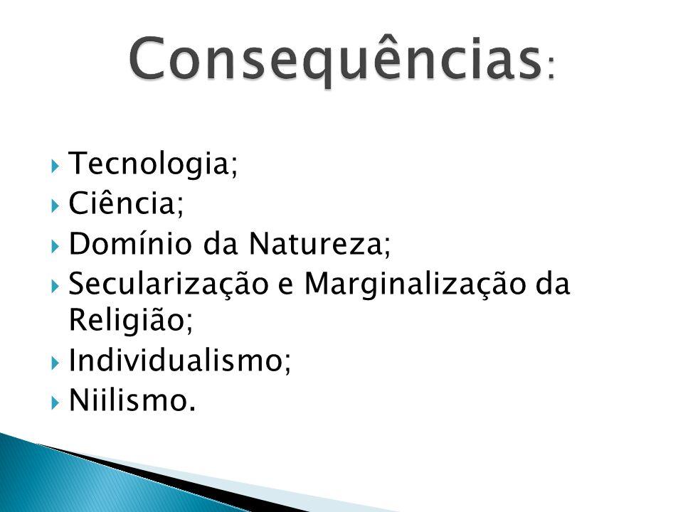  Tecnologia;  Ciência;  Domínio da Natureza;  Secularização e Marginalização da Religião;  Individualismo;  Niilismo.