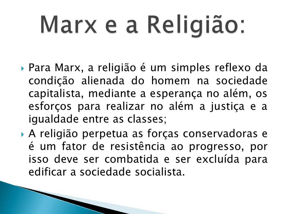  Para Marx, a religião é um simples reflexo da condição alienada do homem na sociedade capitalista, mediante a esperança no além, os esforços para realizar no além a justiça e a igualdade entre as classes;  A religião perpetua as forças conservadoras e é um fator de resistência ao progresso, por isso deve ser combatida e ser excluída para edificar a sociedade socialista.