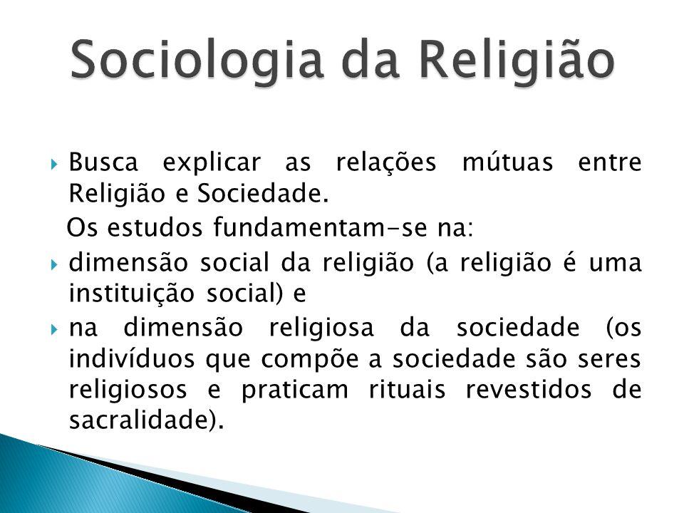  Busca explicar as relações mútuas entre Religião e Sociedade.