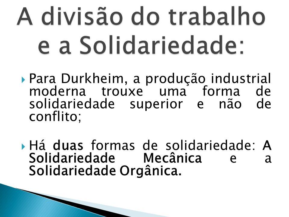 Para Durkheim, a produção industrial moderna trouxe uma forma de solidariedade superior e não de conflito;  Há duas formas de solidariedade: A Solidariedade Mecânica e a Solidariedade Orgânica.