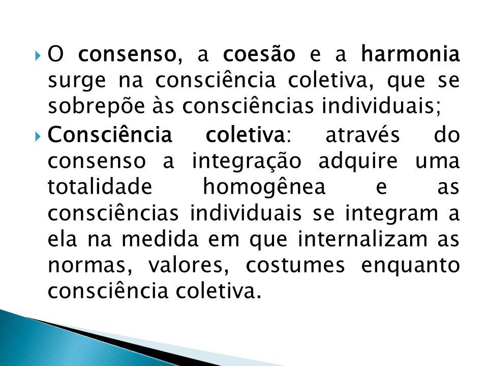  O consenso, a coesão e a harmonia surge na consciência coletiva, que se sobrepõe às consciências individuais;  Consciência coletiva: através do consenso a integração adquire uma totalidade homogênea e as consciências individuais se integram a ela na medida em que internalizam as normas, valores, costumes enquanto consciência coletiva.