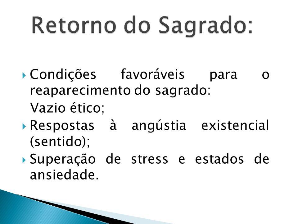  Condições favoráveis para o reaparecimento do sagrado: Vazio ético;  Respostas à angústia existencial (sentido);  Superação de stress e estados de ansiedade.