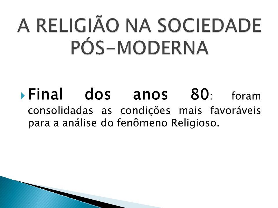  Final dos anos 80 : foram consolidadas as condições mais favoráveis para a análise do fenômeno Religioso.