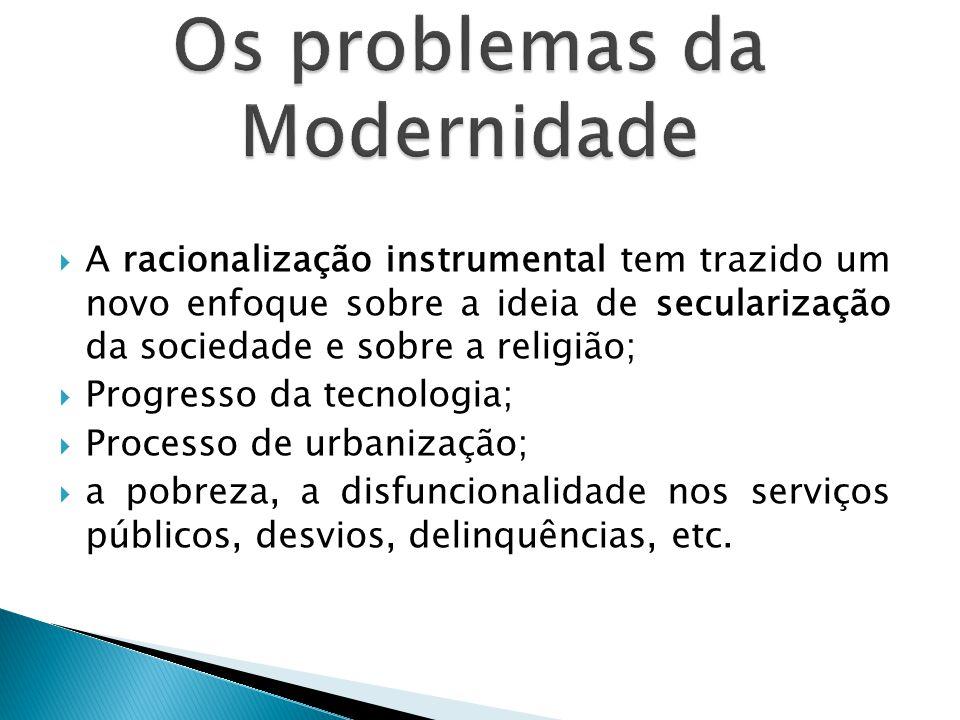  A racionalização instrumental tem trazido um novo enfoque sobre a ideia de secularização da sociedade e sobre a religião;  Progresso da tecnologia;  Processo de urbanização;  a pobreza, a disfuncionalidade nos serviços públicos, desvios, delinquências, etc.