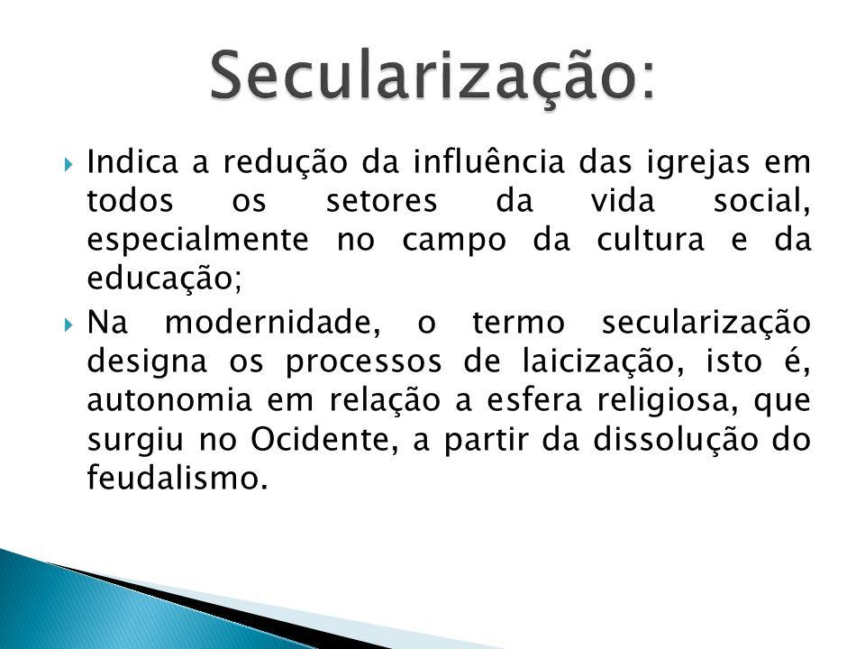  Indica a redução da influência das igrejas em todos os setores da vida social, especialmente no campo da cultura e da educação;  Na modernidade, o termo secularização designa os processos de laicização, isto é, autonomia em relação a esfera religiosa, que surgiu no Ocidente, a partir da dissolução do feudalismo.