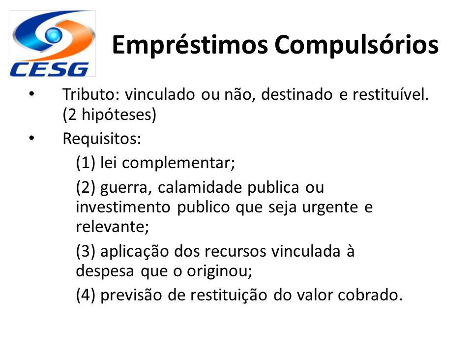 Empréstimos Compulsórios Tributo: vinculado ou não, destinado e restituível. (2 hipóteses) Requisitos: (1) lei complementar; (2) guerra, calamidade pu