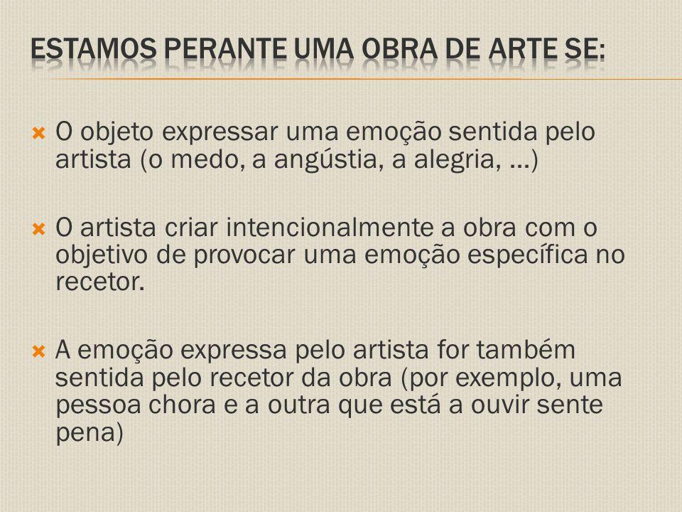 O objeto expressar uma emoção sentida pelo artista (o medo, a angústia, a alegria, …)  O artista criar intencionalmente a obra com o objetivo de provocar uma emoção específica no recetor.