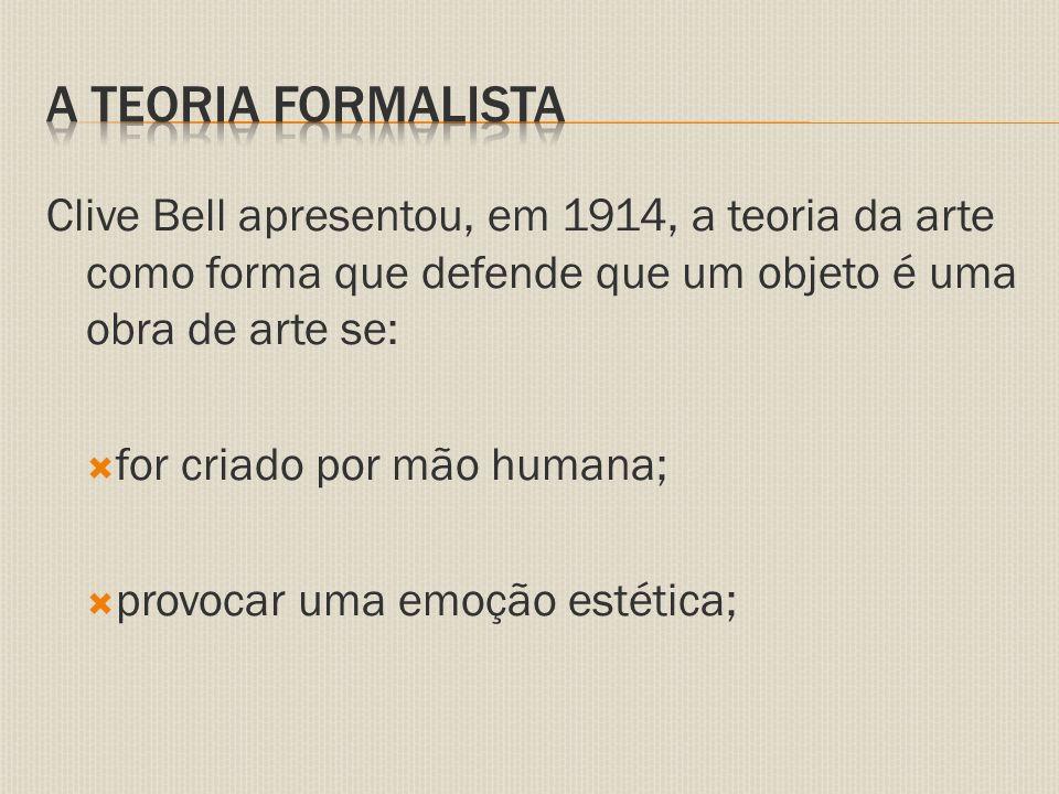 Clive Bell apresentou, em 1914, a teoria da arte como forma que defende que um objeto é uma obra de arte se:  for criado por mão humana;  provocar uma emoção estética;