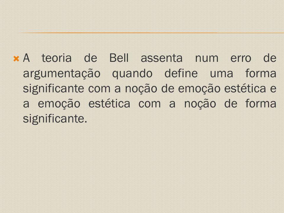  A teoria de Bell assenta num erro de argumentação quando define uma forma significante com a noção de emoção estética e a emoção estética com a noção de forma significante.