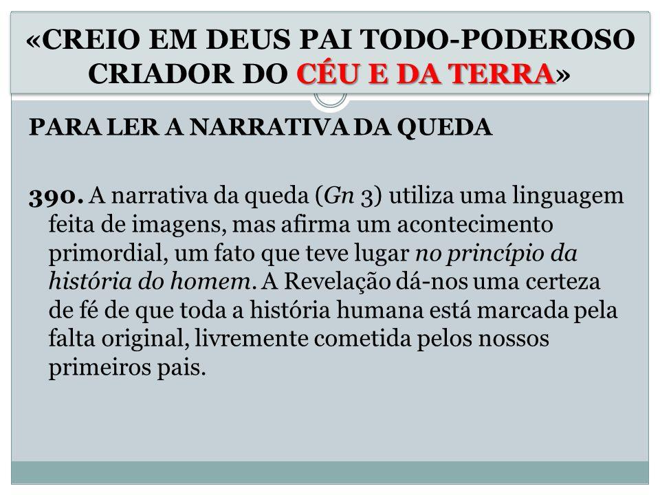PARA LER A NARRATIVA DA QUEDA 390. A narrativa da queda (Gn 3) utiliza uma linguagem feita de imagens, mas afirma um acontecimento primordial, um fato