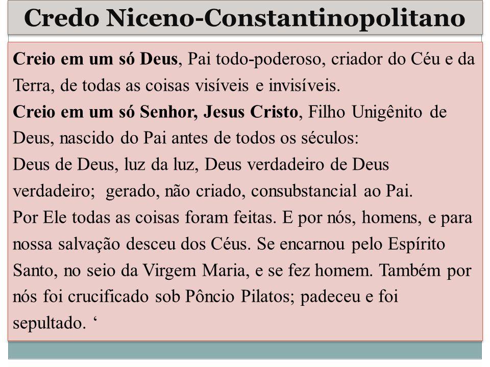 Credo Niceno-Constantinopolitano Creio em um só Deus, Pai todo-poderoso, criador do Céu e da Terra, de todas as coisas visíveis e invisíveis. Creio em