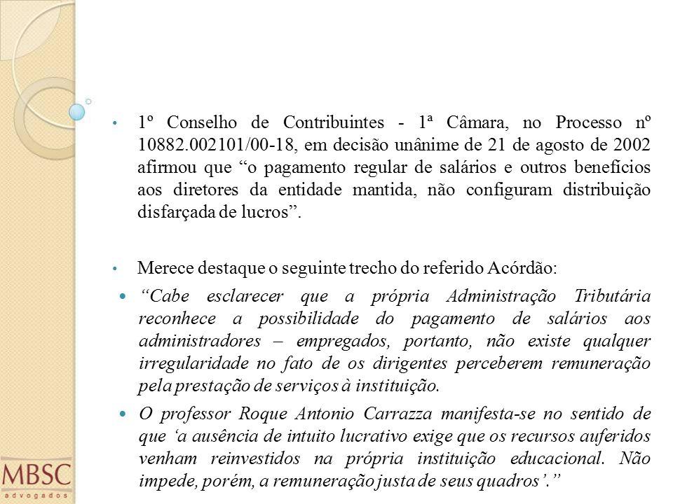 1º Conselho de Contribuintes - 1ª Câmara, no Processo nº 10882.002101/00-18, em decisão unânime de 21 de agosto de 2002 afirmou que o pagamento regular de salários e outros benefícios aos diretores da entidade mantida, não configuram distribuição disfarçada de lucros .