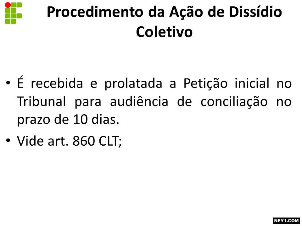 Procedimento da Ação de Dissídio Coletivo É recebida e prolatada a Petição inicial no Tribunal para audiência de conciliação no prazo de 10 dias. Vide