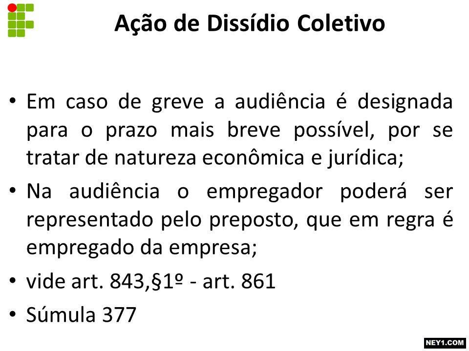 Ação de Dissídio Coletivo Em caso de greve a audiência é designada para o prazo mais breve possível, por se tratar de natureza econômica e jurídica; N