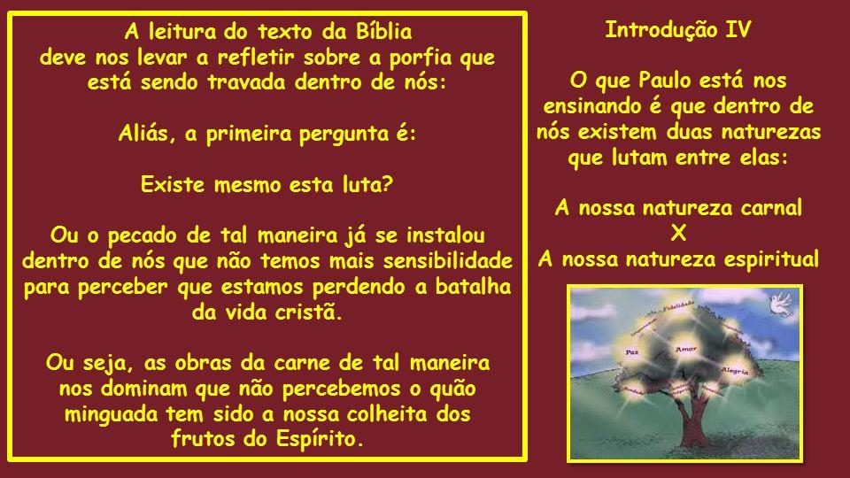 Introdução IV O que Paulo está nos ensinando é que dentro de nós existem duas naturezas que lutam entre elas: A nossa natureza carnal X A nossa nature