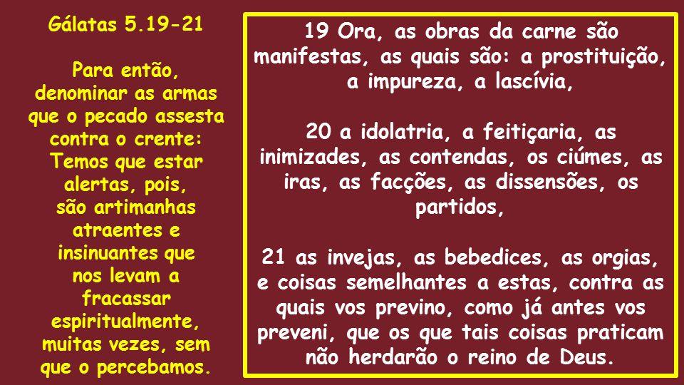 19 Ora, as obras da carne são manifestas, as quais são: a prostituição, a impureza, a lascívia, 20 a idolatria, a feitiçaria, as inimizades, as conten