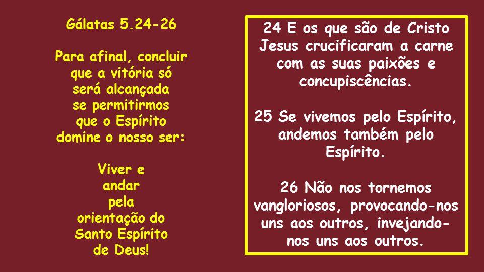 24 E os que são de Cristo Jesus crucificaram a carne com as suas paixões e concupiscências. 25 Se vivemos pelo Espírito, andemos também pelo Espírito.