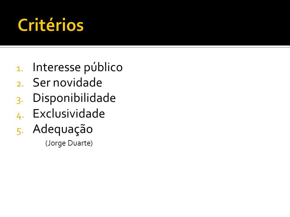 1. Interesse público 2. Ser novidade 3. Disponibilidade 4. Exclusividade 5. Adequação (Jorge Duarte)