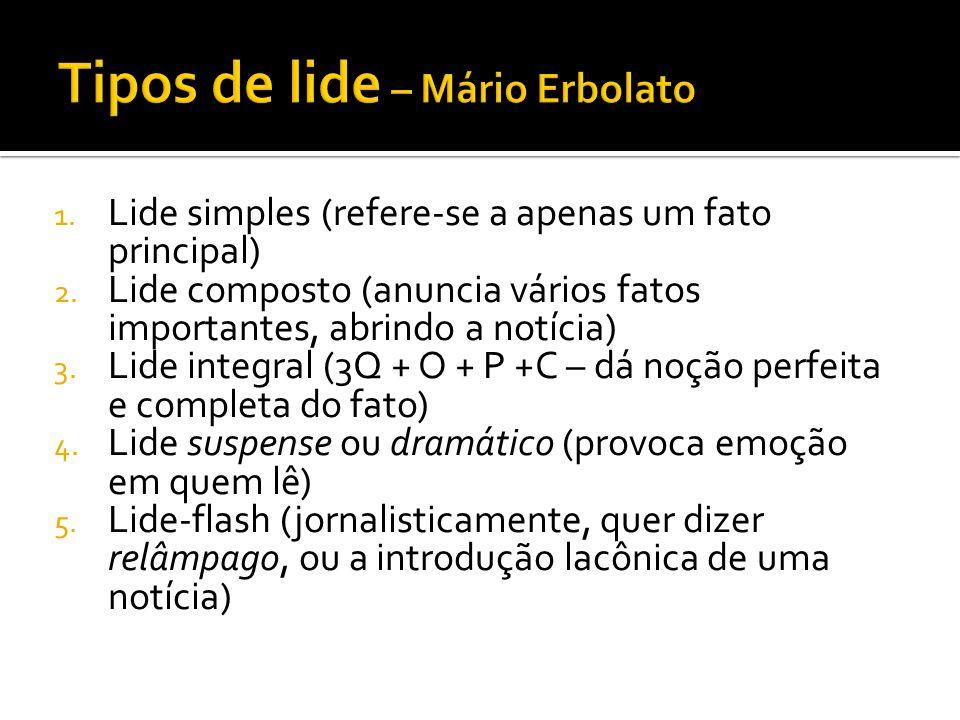 1. Lide simples (refere-se a apenas um fato principal) 2. Lide composto (anuncia vários fatos importantes, abrindo a notícia) 3. Lide integral (3Q + O