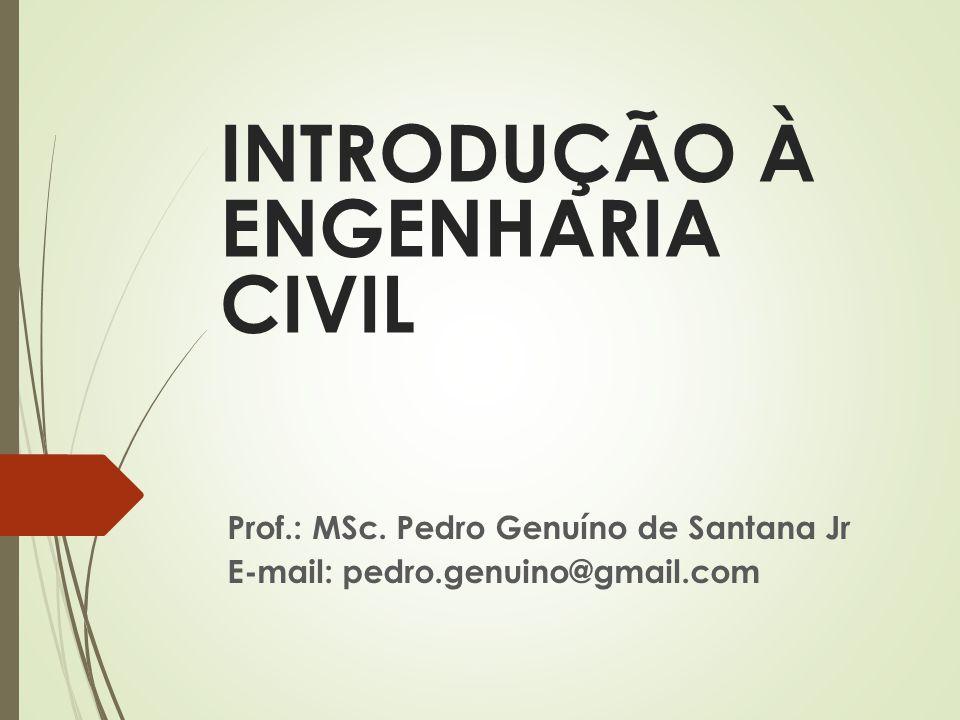 INTRODUÇÃO À ENGENHARIA CIVIL Prof.: MSc. Pedro Genuíno de Santana Jr E-mail: pedro.genuino@gmail.com